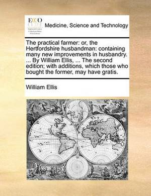The Practical Farmer: Or, the Hertfordshire Husbandman: Containing Many New Improvements in Husbandry. ... by William Ellis, ... the Second Edition; With Additions, Which Those Who Bought the Former, May Have Gratis
