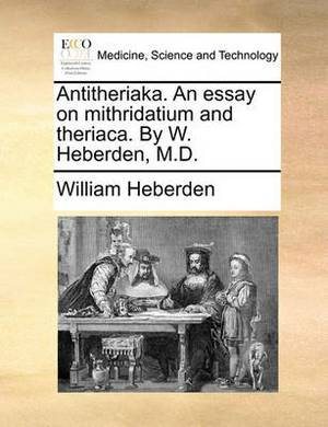 Antitheriaka. an Essay on Mithridatium and Theriaca. by W. Heberden, M.D.