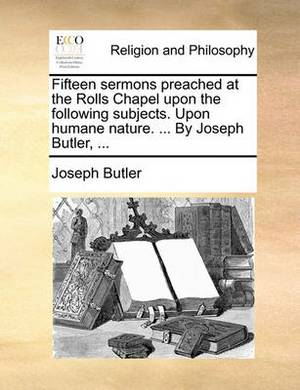 Fifteen Sermons Preached at the Rolls Chapel Upon the Following Subjects. Upon Humane Nature. ... by Joseph Butler,