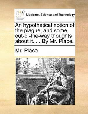 An Hypothetical Notion of the Plague; And Some Out-Of-The-Way Thoughts about It. ... by Mr. Place.
