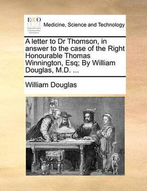 A Letter to Dr Thomson, in Answer to the Case of the Right Honourable Thomas Winnington, Esq; By William Douglas, M.D.