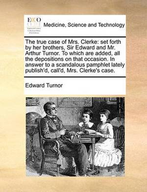 The True Case of Mrs. Clerke: Set Forth by Her Brothers, Sir Edward and Mr. Arthur Turnor. to Which Are Added, All the Depositions on That Occasion. in Answer to a Scandalous Pamphlet Lately Publish'd, Call'd, Mrs. Clerke's Case.
