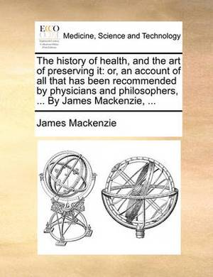 The History of Health, and the Art of Preserving It: Or, an Account of All That Has Been Recommended by Physicians and Philosophers, ... by James MacKenzie, ...