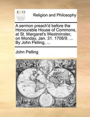 A Sermon Preach'd Before the Honourable House of Commons, at St. Margaret's Westminster, on Monday, Jan. 31. 1708/9. ... by John Pelling,