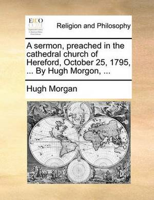 A Sermon, Preached in the Cathedral Church of Hereford, October 25, 1795, ... by Hugh Morgon, ...