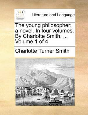 The Young Philosopher: A Novel. in Four Volumes. by Charlotte Smith. ... Volume 1 of 4