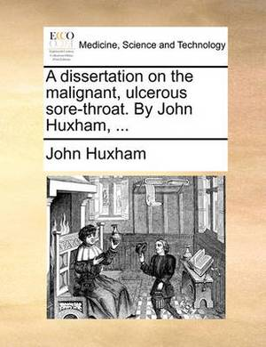 A Dissertation on the Malignant, Ulcerous Sore-Throat. by John Huxham,