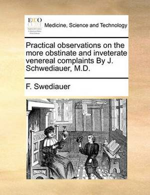 Practical Observations on the More Obstinate and Inveterate Venereal Complaints by J. Schwediauer, M.D.