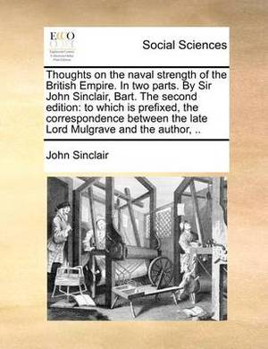 Thoughts on the Naval Strength of the British Empire. in Two Parts. by Sir John Sinclair, Bart. the Second Edition: To Which Is Prefixed, the Correspondence Between the Late Lord Mulgrave and the Author,