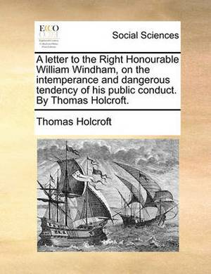 A Letter to the Right Honourable William Windham, on the Intemperance and Dangerous Tendency of His Public Conduct. by Thomas Holcroft.