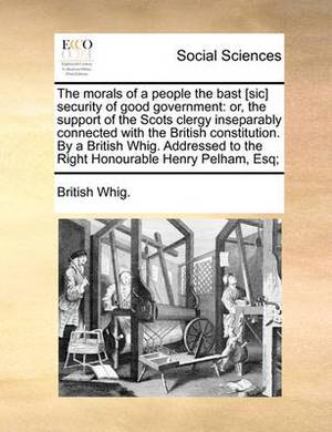 The Morals of a People the Bast [Sic] Security of Good Government: Or, the Support of the Scots Clergy Inseparably Connected with the British Constitution. by a British Whig. Addressed to the Right Honourable Henry Pelham, Esq;