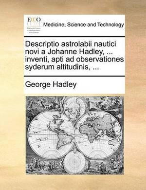 Descriptio Astrolabii Nautici Novi a Johanne Hadley, ... Inventi, Apti Ad Observationes Syderum Altitudinis, ...