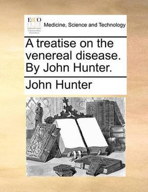 A Treatise on the Venereal Disease. by John Hunter.