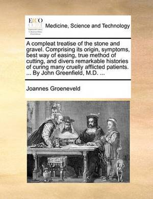 A Compleat Treatise of the Stone and Gravel. Comprising Its Origin, Symptoms, Best Way of Easing, True Method of Cutting, and Divers Remarkable Histories of Curing Many Cruelly Afflicted Patients. ... by John Greenfield, M.D.