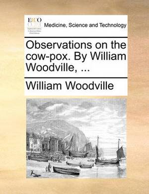 Observations on the Cow-Pox. by William Woodville,