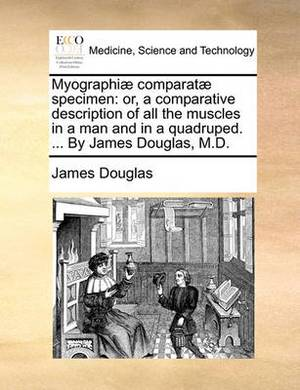 Myographi] Comparat] Specimen: Or, a Comparative Description of All the Muscles in a Man and in a Quadruped. ... by James Douglas, M.D.