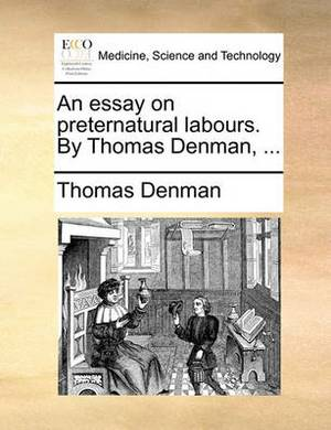 An Essay on Preternatural Labours. by Thomas Denman, ...