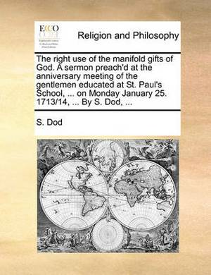 The Right Use of the Manifold Gifts of God. a Sermon Preach'd at the Anniversary Meeting of the Gentlemen Educated at St. Paul's School, ... on Monday January 25. 1713/14, ... by S. Dod, ...