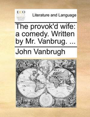 The Provok'd Wife: A Comedy. Written by Mr. Vanbrug