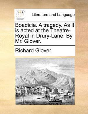 Boadicia. a Tragedy. as It Is Acted at the Theatre-Royal in Drury-Lane. by Mr. Glover