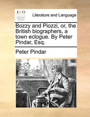 Bozzy and Piozzi, Or, the British Biographers, a Town Eclogue. by Peter Pindar, Esq