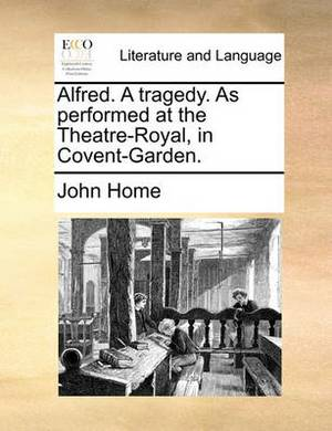 Alfred. a Tragedy. as Performed at the Theatre-Royal, in Covent-Garden.