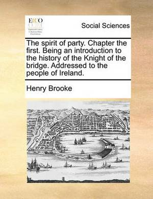 The Spirit of Party. Chapter the First. Being an Introduction to the History of the Knight of the Bridge. Addressed to the People of Ireland