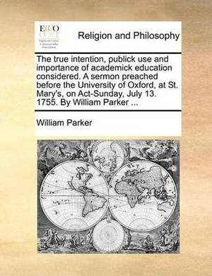 The True Intention, Publick Use and Importance of Academick Education Considered. a Sermon Preached Before the University of Oxford, at St. Mary's, on ACT-Sunday, July 13. 1755. by William Parker ...