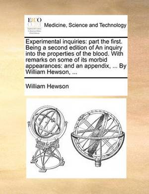 Experimental Inquiries: Part the First. Being a Second Edition of an Inquiry Into the Properties of the Blood. with Remarks on Some of Its Morbid Appearances: And an Appendix, ... by William Hewson,