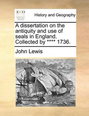 A Dissertation on the Antiquity and Use of Seals in England. Collected by **** 1736.