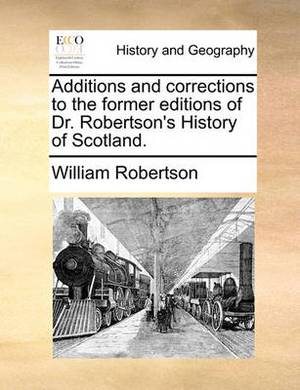 Additions and Corrections to the Former Editions of Dr. Robertson's History of Scotland