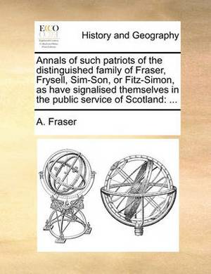 Annals of Such Patriots of the Distinguished Family of Fraser, Frysell, Sim-Son, or Fitz-Simon, as Have Signalised Themselves in the Public Service of Scotland: ...