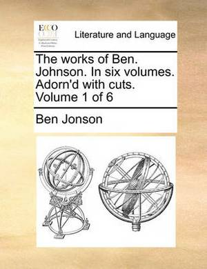 The Works of Ben. Johnson. in Six Volumes. Adorn'd with Cuts. Volume 1 of 6