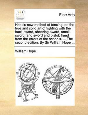 Hope's New Method of Fencing: Or, the True and Solid Art of Fighting with the Back-Sword, Sheering-Sword, Small-Sword, and Sword and Pistol; Freed from the Errors of the Schools. ... the Second Edition. by Sir William Hope