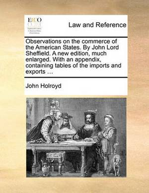 Observations on the Commerce of the American States. by John Lord Sheffield. a New Edition, Much Enlarged. with an Appendix, Containing Tables of the Imports and Exports ...