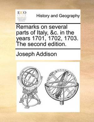 Remarks on Several Parts of Italy, &c. in the Years 1701, 1702, 1703. the Second Edition