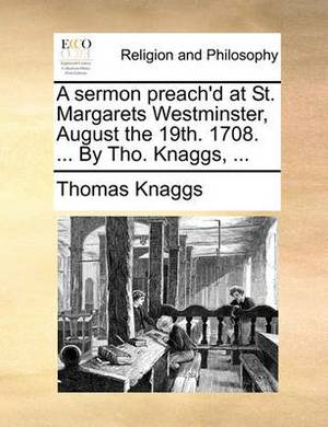 A Sermon Preach'd at St. Margarets Westminster, August the 19th. 1708. ... by Tho. Knaggs, ...