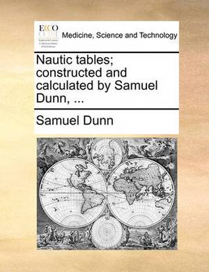 Nautic Tables; Constructed and Calculated by Samuel Dunn,