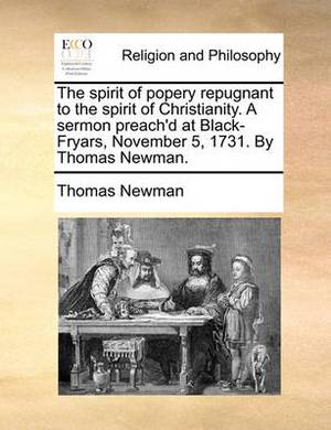 The Spirit of Popery Repugnant to the Spirit of Christianity. a Sermon Preach'd at Black-Fryars, November 5, 1731. by Thomas Newman.