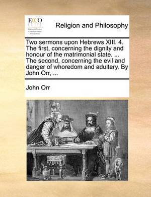 Two Sermons Upon Hebrews XIII. 4. the First, Concerning the Dignity and Honour of the Matrimonial State. ... the Second, Concerning the Evil and Danger of Whoredom and Adultery. by John Orr, ...