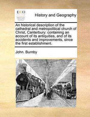 An Historical Description of the Cathedral and Metropolitical Church of Christ, Canterbury: Containing an Account of Its Antiquities, and of Its Accidents and Improvements, Since the First Establishment.