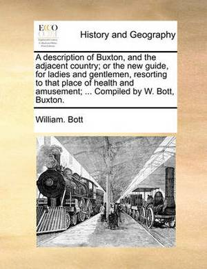 A Description of Buxton, and the Adjacent Country; Or the New Guide, for Ladies and Gentlemen, Resorting to That Place of Health and Amusement; ... Compiled by W. Bott, Buxton.
