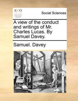 A View of the Conduct and Writings of Mr. Charles Lucas. by Samuel Davey