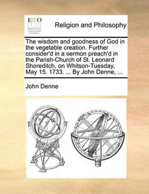 The Wisdom and Goodness of God in the Vegetable Creation. Further Consider'd in a Sermon Preach'd in the Parish-Church of St. Leonard Shoreditch, on Whitson-Tuesday, May 15. 1733. ... by John Denne,