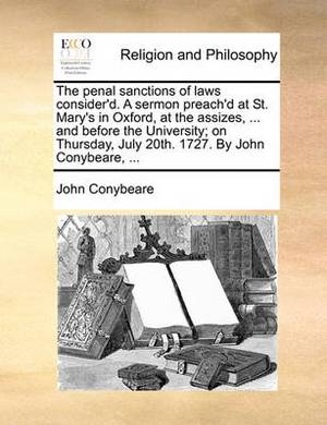 The Penal Sanctions of Laws Consider'd. a Sermon Preach'd at St. Mary's in Oxford, at the Assizes, ... and Before the University; On Thursday, July 20th. 1727. by John Conybeare, ...