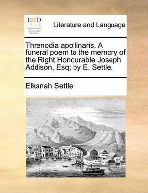 Threnodia Apollinaris. a Funeral Poem to the Memory of the Right Honourable Joseph Addison, Esq; By E. Settle.