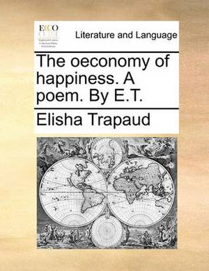 The Oeconomy of Happiness. a Poem. by E.T