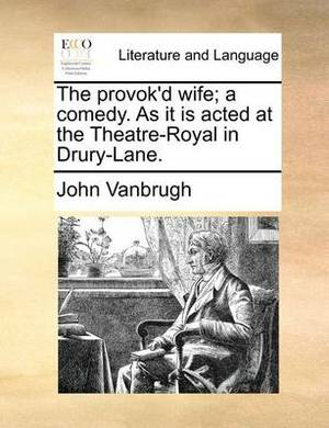 The Provok'd Wife; A Comedy. as It Is Acted at the Theatre-Royal in Drury-Lane