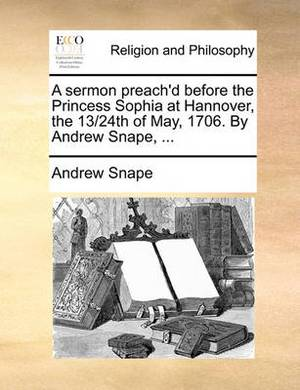A Sermon Preach'd Before the Princess Sophia at Hannover, the 13/24th of May, 1706. by Andrew Snape, ...