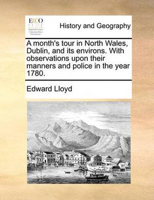 A Month's Tour in North Wales, Dublin, and Its Environs. with Observations Upon Their Manners and Police in the Year 1780